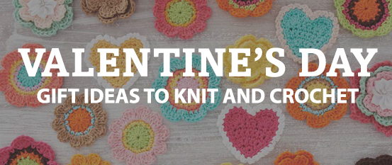 Valentine's Day gift ideas to knit and crochet